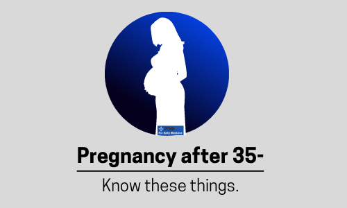 PREGNANCY AFTER 35- WHAT DO YOU NEED TO KNOW?